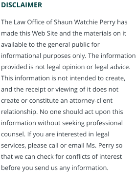 DISCLAIMER The Law Office of Shaun Watchie Perry has made this Web Site and the materials on it available to the general public for informational purposes only. The information provided is not legal opinion or legal advice. This information is not intended to create, and the receipt or viewing of it does not create or constitute an attorney-client relationship. No one should act upon this information without seeking professional counsel. If you are interested in legal services, please call or email Ms. Perry so that we can check for conflicts of interest before you send us any information.